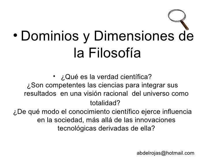 <ul><li>Dominios y Dimensiones de la Filosofía </li></ul><ul><li>¿Qué es la verdad científica? </li></ul><ul><li>¿Son comp...