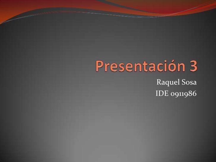 Presentación 3<br />Raquel Sosa <br />IDE 0911986<br />