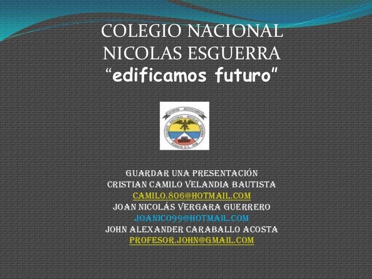 """COLEGIO NACIONALNICOLAS ESGUERRA""""edificamos futuro""""    Guardar una presentaciónCristian Camilo Velandia Bautista      cami..."""