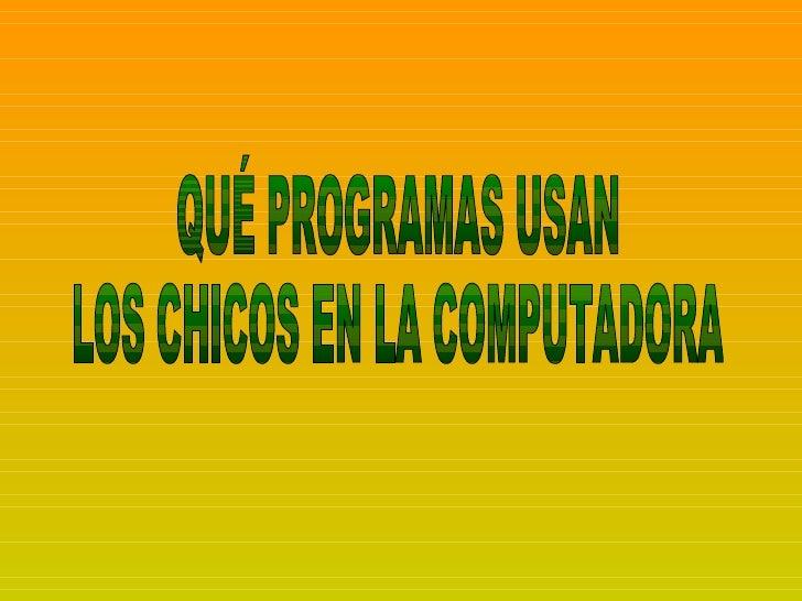 QUÉ PROGRAMAS USAN  LOS CHICOS EN LA COMPUTADORA