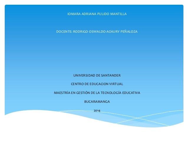 IOMARA ADRIANA PULIDO MANTILLA  DOCENTE: RODRIGO OSWALDO ACHURY PEÑALOZA  UNIVERSIDAD DE SANTANDER CENTRO DE EDUCACION VIR...