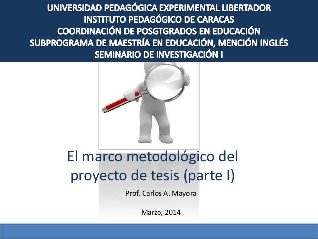 El marco metodológico del proyecto de tesis (parte I) Prof. Carlos A. Mayora Marzo, 2014