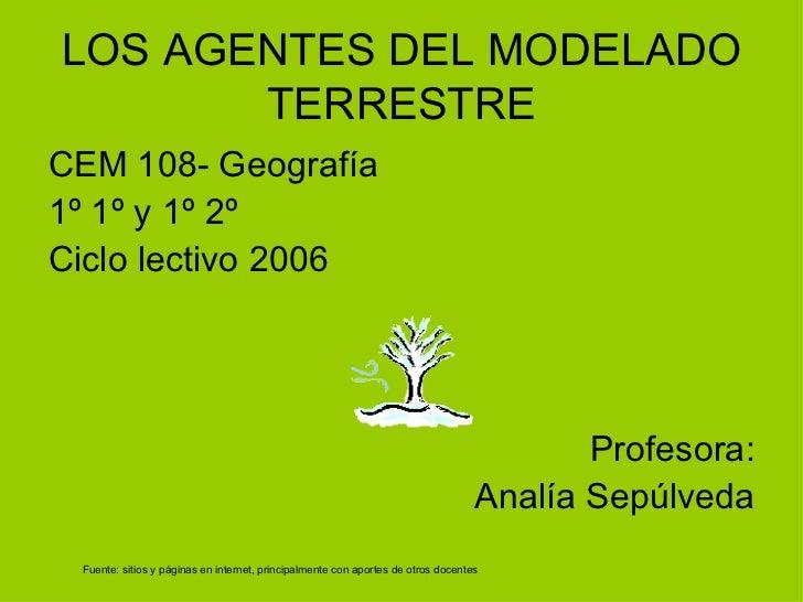LOS AGENTES DEL MODELADO TERRESTRE <ul><li>CEM 108- Geografía </li></ul><ul><li>1º 1º y 1º 2º </li></ul><ul><li>Ciclo lect...