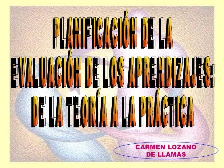 PLANIFICACIÓN DE LA EVALUACIÓN DE LOS APRENDIZAJES: DE LA TEORÍA A LA PRÁCTICA CARMEN LOZANO DE LLAMAS