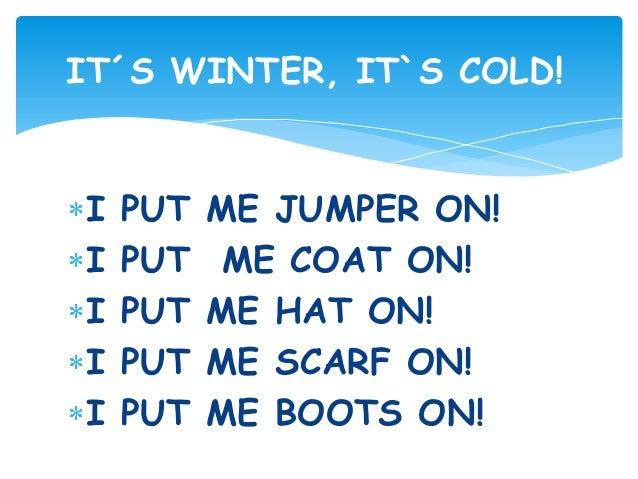 I PUT ME JUMPER ON! I PUT ME COAT ON! I PUT ME HAT ON! I PUT ME SCARF ON! I PUT ME BOOTS ON! IT´S WINTER, IT`S COLD!