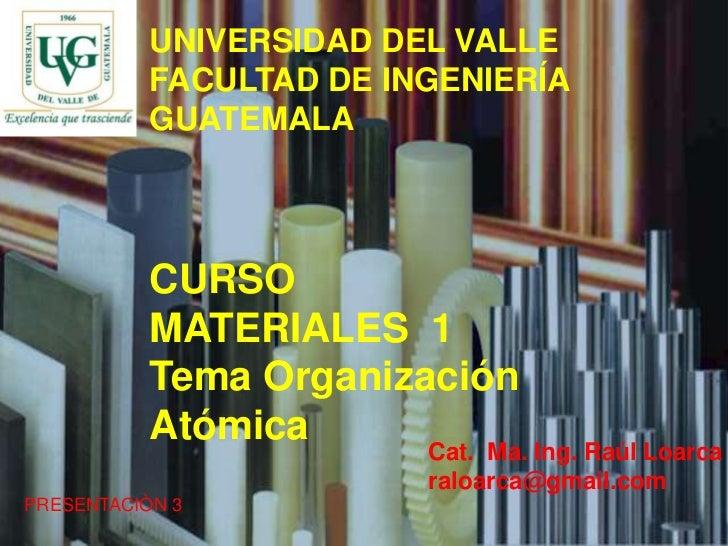 1<br />UNIVERSIDAD DEL VALLE<br />FACULTAD DE INGENIERÍA<br />GUATEMALA<br />CURSO<br />MATERIALES  1<br />Tema Organizaci...