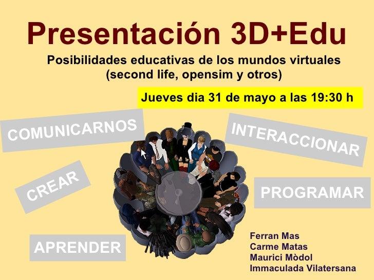 Presentación 3D+Edu   Posibilidades educativas de los mundos virtuales             (second life, opensim y otros)         ...