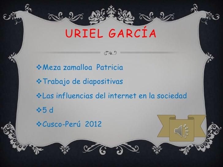 URIEL GARCÍAMeza zamalloa PatriciaTrabajo de diapositivasLas influencias del internet en la sociedad5 dCusco-Perú 2012