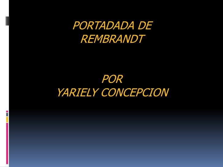 PORTADADA DE<br />REMBRANDT<br />POR <br />YARIELY CONCEPCION<br />