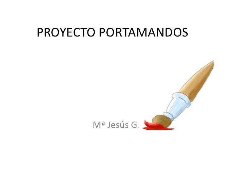 PROYECTO PORTAMANDOS<br />Mª Jesús G.<br />
