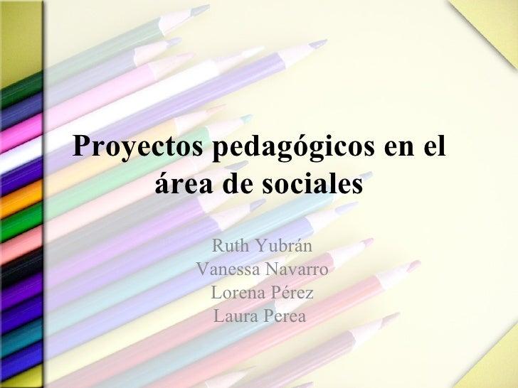 Proyectos pedagógicos en el área de sociales Ruth Yubrán Vanessa Navarro Lorena Pérez Laura Perea