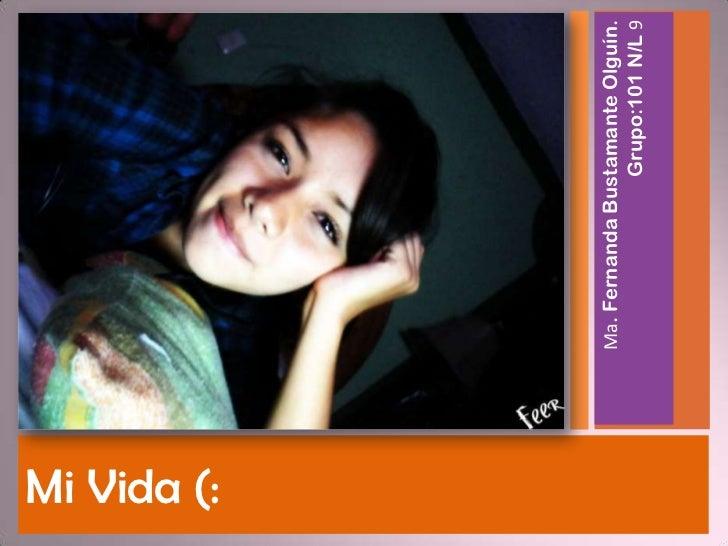 Mi Vida (:             Ma. Fernanda Bustamante Olguín.                             Grupo:101 N/L 9