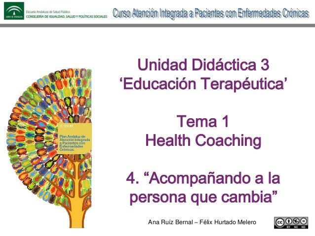 """Ana Ruíz Bernal – Félix Hurtado Melero Unidad Didáctica 3 'Educación Terapéutica' Tema 1 Health Coaching 4. """"Acompañando a..."""