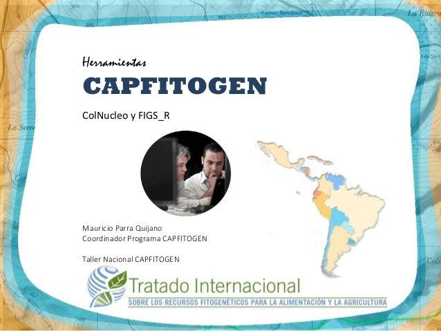 Herramientas CAPFITOGEN ColNucleo y FIGS_R Mauricio Parra Quijano Coordinador Programa CAPFITOGEN Taller Nacional CAPFITOG...