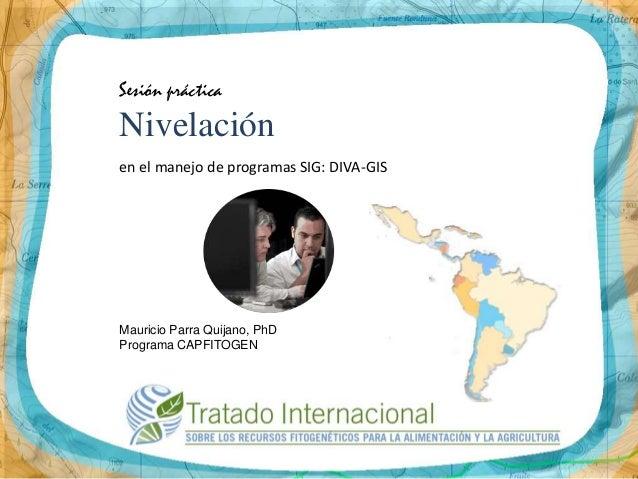 Sesión prácticaNivelaciónen el manejo de programas SIG: DIVA-GISMauricio Parra Quijano, PhDPrograma CAPFITOGEN