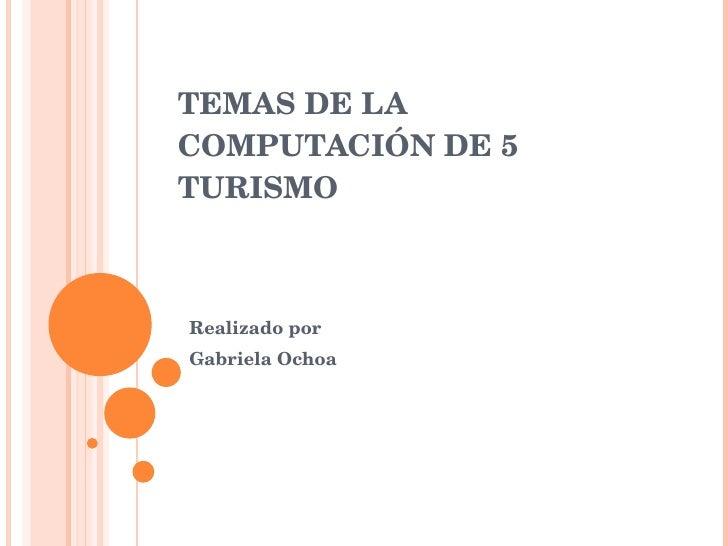 TEMAS DE LA COMPUTACIÓN DE 5 TURISMO Realizado por Gabriela Ochoa