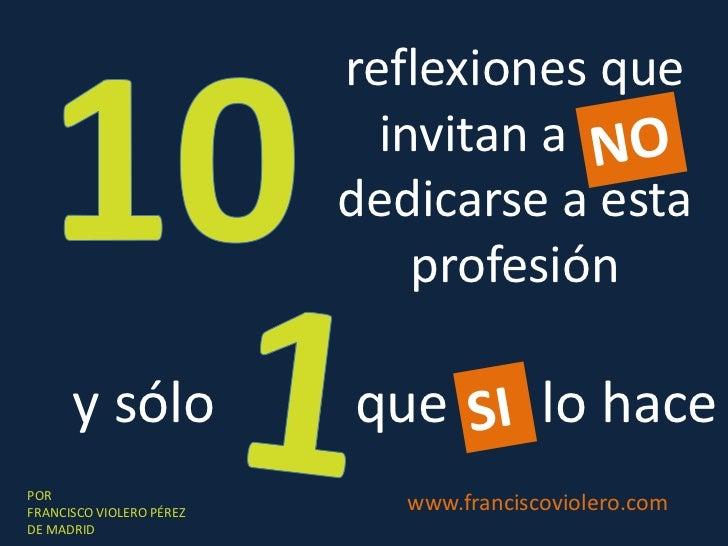 10<br />reflexiones que invitan a NO  dedicarse a esta profesión<br />NO<br />1<br />y sólo<br />que si   lo hace<br />SI<...