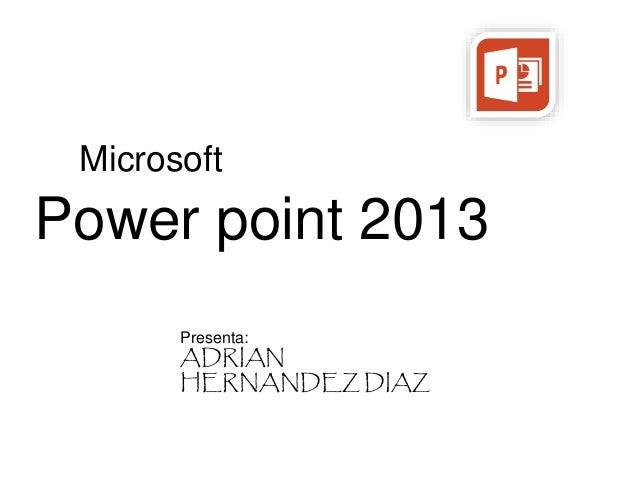 Microsoft  Power point 2013  Presenta:  ADRIAN  HERNANDEZ DIAZ