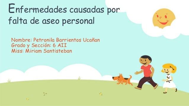Enfermedades causadas por falta de aseo personal Nombre: Petronila Barrientos Ucañan Grado y Sección: 6 AII Miss: Miriam S...