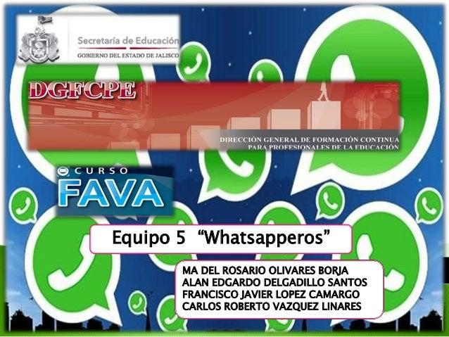 """Equipo 5 """"Whatsapperos"""" MA DEL ROSARIO OLIVARES BORJA ALAN EDGARDO DELGADILLO SANTOS FRANCISCO JAVIER LOPEZ CAMARGO CARLOS..."""