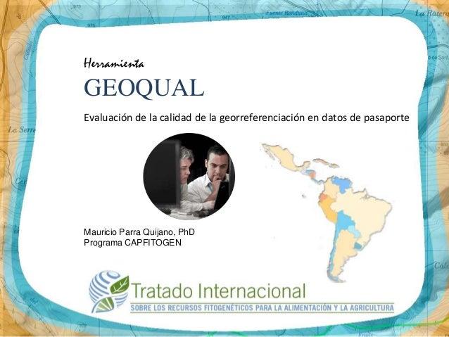 HerramientaGEOQUALEvaluación de la calidad de la georreferenciación en datos de pasaporteMauricio Parra Quijano, PhDProgra...