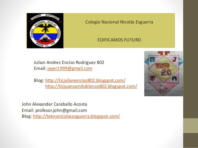 Colegio Nacional Nicolás Esguerra EDIFICAMOS FUTURO Julian Andres Enciso Rodriguez 802 Email: jayer1999@gmail.com Blog: ht...