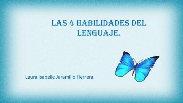 Las 4 habilidades del lenguaje. Laura Isabelle Jaramillo Herrera.