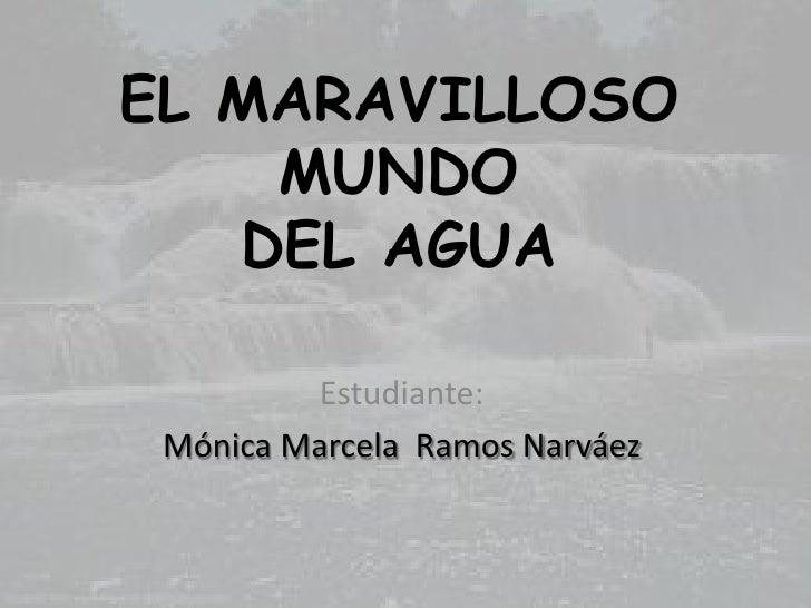 EL MARAVILLOSO MUNDO DEL AGUA<br />Estudiante:<br />Mónica Marcela  Ramos Narváez <br />