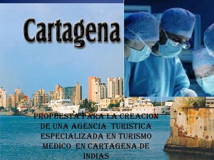 PROPUESTA PARA LA CREACION  DE UNA AGENCIA TURISTICA  ESPECIALIZADA EN TURISMO   MEDICO EN CARTAGENA DE            INDIAS