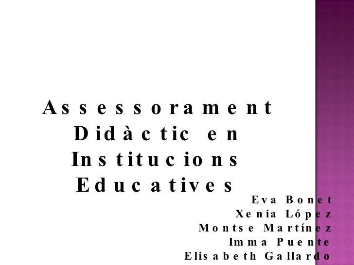 Eva Bonet Xenia López Montse Martínez Imma Puente Elisabeth Gallardo Assessorament Didàctic en Institucions Educatives
