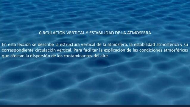 CIRCULACION VERTICAL Y ESTABILIDAD DE LA ATMOSFERA En esta lección se describe la estructura vertical de la atmósfera, la ...