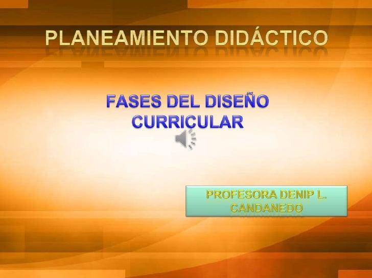 PLANEAMIENTO DIDÁCTICO<br />FASES DEL DISEÑO CURRICULAR<br />PROFESORA DENIP L. CANDANEDO<br />