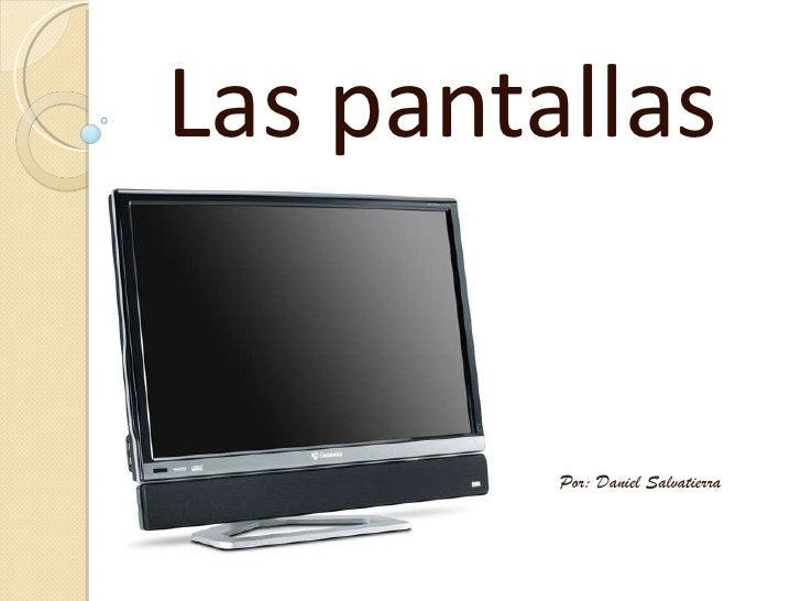 Las pantallas Por: Daniel Salvatierra