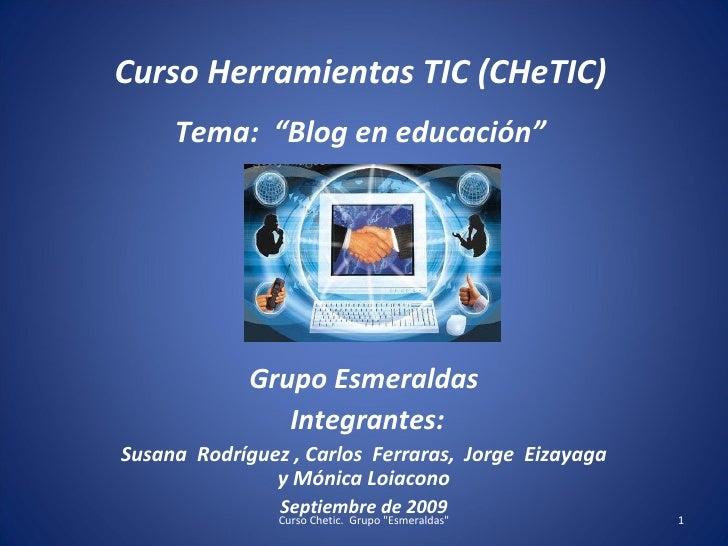 """Curso Herramientas TIC (CHeTIC) Tema:  """"Blog en educación""""  Grupo Esmeraldas Integrantes: Susana  Rodríguez , Carlos  Ferr..."""