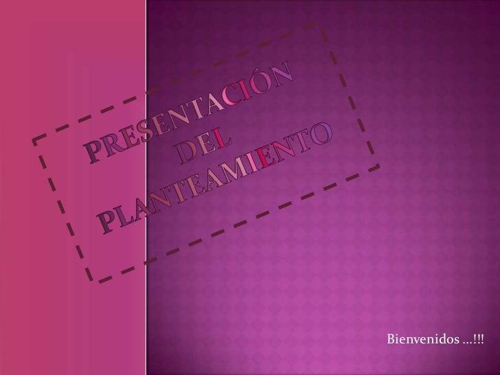 Presentación del planteamiento<br />Bienvenidos …!!! <br />
