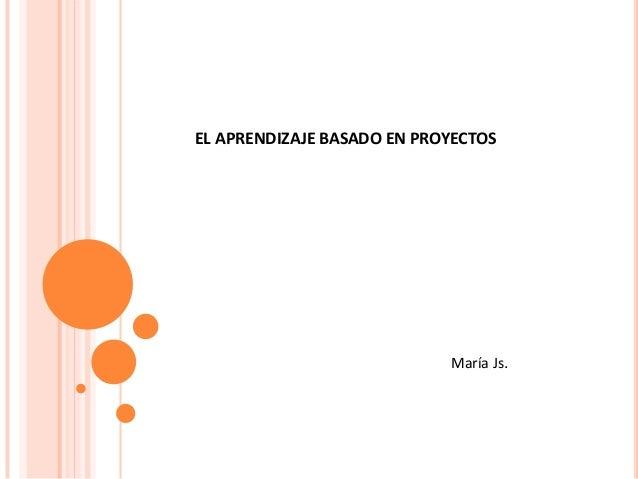 EL APRENDIZAJE BASADO EN PROYECTOS María Js.