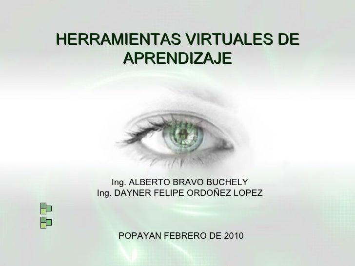 HERRAMIENTAS VIRTUALES DE APRENDIZAJE Ing. ALBERTO BRAVO BUCHELY  Ing. DAYNER FELIPE ORDOÑEZ LOPEZ  POPAYAN FEBRERO DE 2010