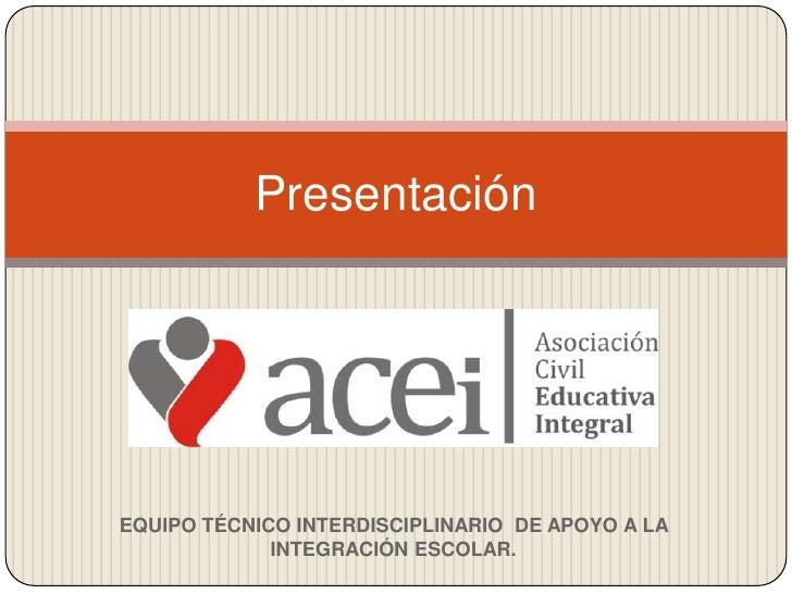 Presentación<br />EQUIPO TÉCNICO INTERDISCIPLINARIO  DE APOYO A LA INTEGRACIÓN ESCOLAR.<br />
