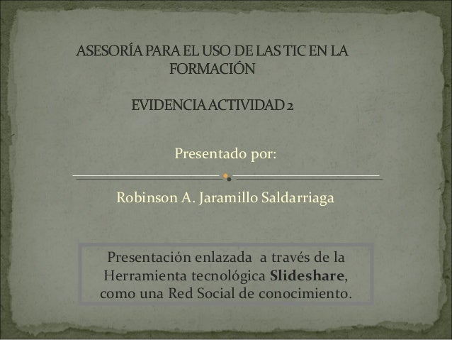 Presentado por:  Robinson A. Jaramillo Saldarriaga Presentación enlazada a través de la Herramienta tecnológica Slideshare...