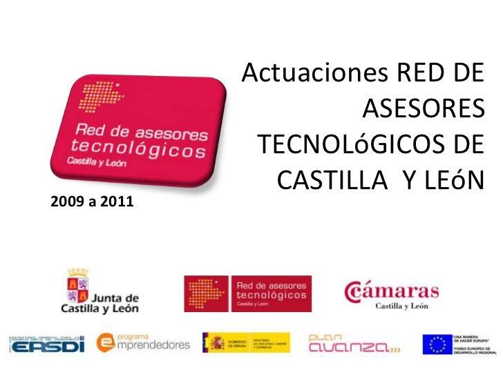 Actuaciones RED DE                       ASESORES               TECNOLóGICOS DE                 CASTILLA Y LEóN2009 a 2011