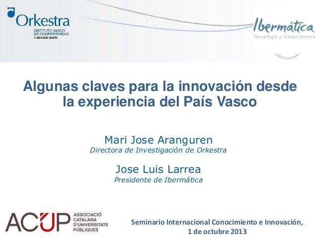Algunas claves para la innovación desde la experiencia del País Vasco Mari Jose Aranguren Directora de Investigación de Or...