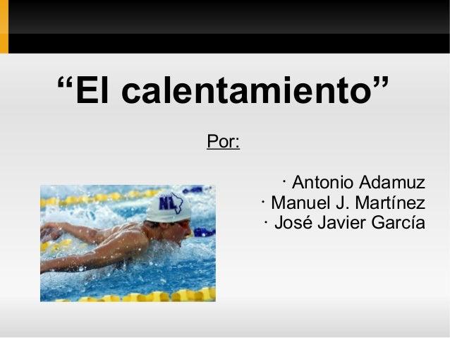 """""""El calentamiento"""" Por: • Antonio Adamuz • Manuel J. Martínez • José Javier García"""