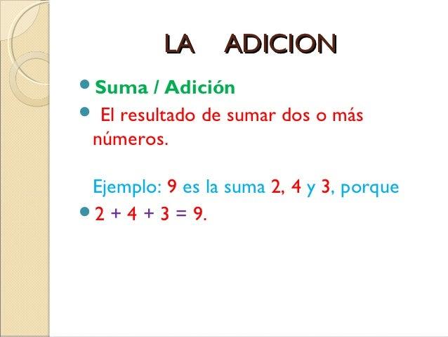 LA     ADICIONSuma    / Adición El resultado de sumar dos o más números. Ejemplo: 9 es la suma 2, 4 y 3, porque2 + 4 + ...