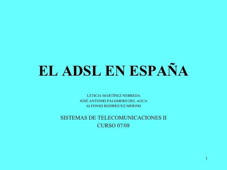 EL ADSL EN ESPAÑA LETICIA MARTÍNEZ NEBREDA JOSÉ ANTONIO PALOMERO DEL AGUA ALFONSO RODRÍGUEZ MERINO SISTEMAS DE TELECOMUNIC...