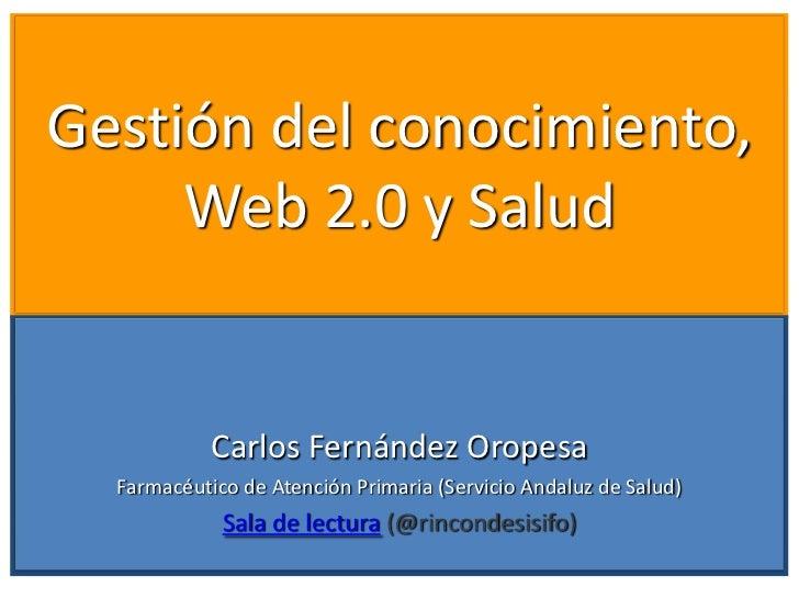 Gestión del conocimiento,     Web 2.0 y Salud            Carlos Fernández Oropesa  Farmacéutico de Atención Primaria (Serv...