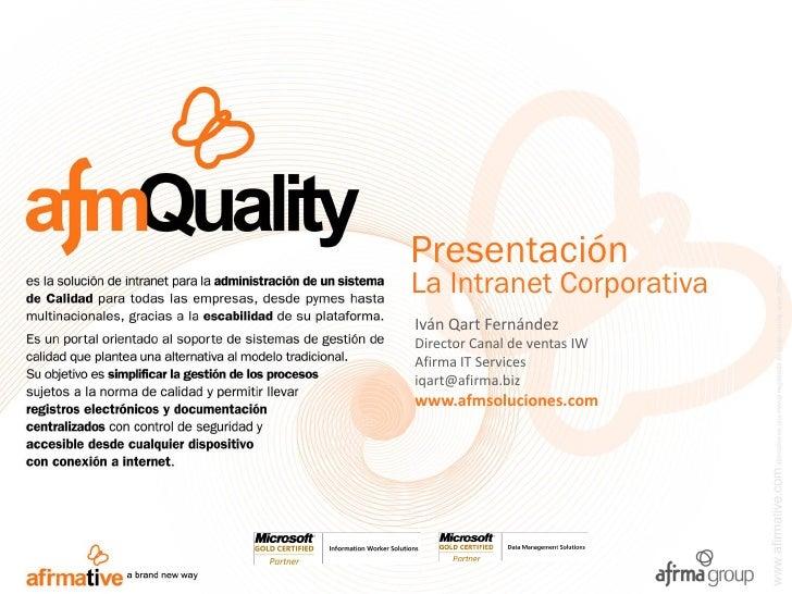Presentación La Intranet Corporativa Iván Qart Fernández Director Canal de ventas IW Afirma IT Services iqart@afirma.biz w...