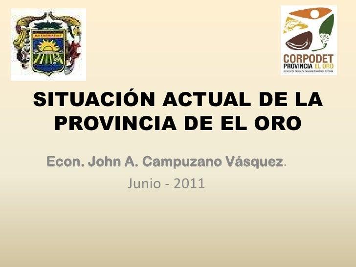 SITUACIÓN ACTUAL DE LA PROVINCIA DE EL ORO<br />Econ. John A. Campuzano Vásquez.<br />Junio - 2011<br />