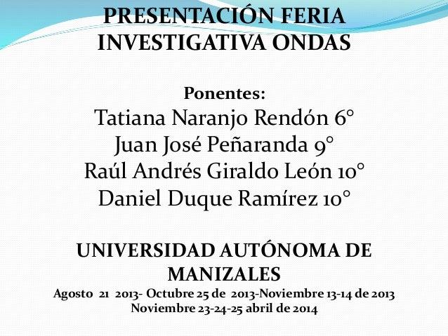 PRESENTACIÓN FERIA INVESTIGATIVA ONDAS Ponentes: Tatiana Naranjo Rendón 6° Juan José Peñaranda 9° Raúl Andrés Giraldo León...