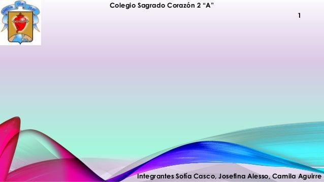"""1  Colegio Sagrado Corazón 2 """"A""""  Integrantes Sofía Casco, Josefina Alesso, Camila Aguirre"""