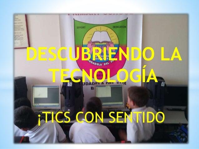 DESCUBRIENDO LA  TECNOLOGÍA  ¡TICS CON SENTIDO